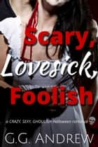 Scary, Lovesick, Foolish: A Crazy, Sexy, Ghoulish Halloween Romance (Crazy, Sexy, Ghoulish Book 2) ebook by G.G. Andrew