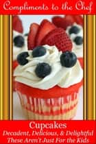 Cupcakes: Decadent, Delicious, & Delightful ebook by Compliments to the Chef