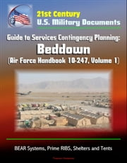 21st Century U.S. Military Documents: Guide to Services Contingency Planning: Beddown (Air Force Handbook 10-247, Volume 1) - BEAR Systems, Prime RIBS, Shelters and Tents ebook by Progressive Management
