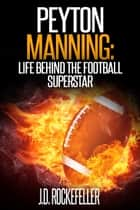 Peyton Manning: Life Behind the Football Superstar ebook by J.D. Rockefeller