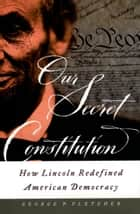 Our Secret Constitution - How Lincoln Redefined American Democracy ebook by George P. Fletcher