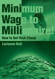 Minimum Wage to Millionaire! - How to Get Rich Cheap ebook by Lorianne Holt