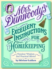 Mrs. Dunwoody's Excellent Instructions for Homekeeping - Timeless Wisdom and Practical Advice ebook by Miriam Lukken