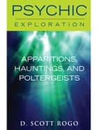 Apparitions, Hauntings, and Poltergeists ebook by D. Scott Rogo