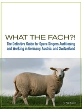 What the FACH?! ~ The Definitive Guide for Opera Singers Auditioning & Working in Germany, Austria, and Switzerland (2nd Edition). ebook by Shepard, Philip
