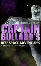 Captain Bullard's Deep Space Adventures - 9 Books in One Volume (Golden Age Sci-Fi Saga) - Including Admiral's Inspection, White Mutiny, Blockade Runner, Bullard Reflects, Devil's Powder, Slacker's Paradise, Brimstone Bill, The Bureaucrat and Orders ebook by Malcolm Jameson