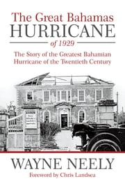 The Great Bahamas Hurricane of 1929 - The Story of the Greatest Bahamian Hurricane of the Twentieth Century ebook by Wayne Neely