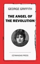 The Angel of the Revolution - A Tale of the Coming Revolution ebook by George Griffith