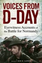 Voices from D-Day - Eyewitness accounts from the Battles of Normandy ebook by