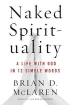 Naked Spirituality - A Life with God in 12 Simple Words ebook by Brian McLaren