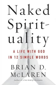 Naked Spirituality - A Life with God in 12 Simple Words ebook by Brian D. McLaren