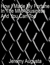 How I Made My Fortune In The MMA Business And You Can Too ebook by Jeremy Augusta
