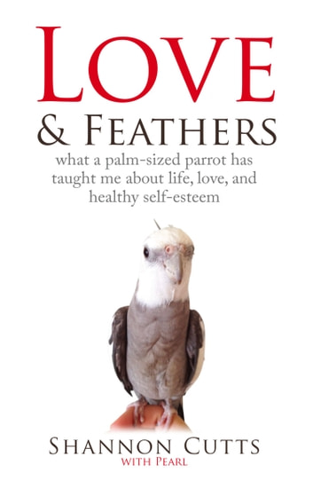 LOVE & FEATHERS: What a Palm-Sized Parrot Has Taught Me About Life, Love, and Healthy ebook by Shannon Cutts,Pearl
