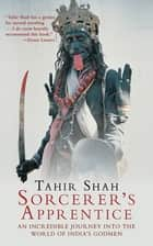 Sorcerer's Apprentice - An Incredible Journey into the World of India's Godmen ebook by Tahir Shah