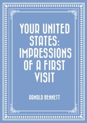 Your United States: Impressions of a First Visit ebook by Arnold Bennett
