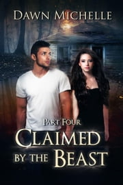 Claimed by the Beast - Part Four - Claimed by the Beast, #4 ebook by Dawn Michelle