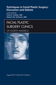 Techniques in Facial Plastic Surgery: Discussion and Debate, An Issue of Facial Plastic Surgery Clinics ebook by Fred Fedok,Robert Kellman