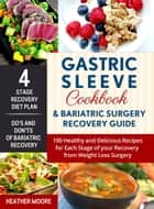 Gastric Sleeve Cookbook & Bariatric Surgery Recovery Guide: 100 Healthy and Delicious Recipes for Each Stage of your Recovery from Weight Loss Surgery ebook by Heather Moore