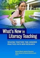 What's New in Literacy Teaching? - Weaving Together Time-Honored Practices with New Research ebook by Karen Wood, Jeanne Paratore, Brian Kissel,...