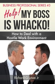 Help! My Boss is Whacko! - How to Deal with a Hostile Work Environment ebook by Richard Lowe Jr