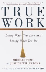 True Work - Doing What You Love and Loving What You Do ebook by Michael Toms,Justine Toms