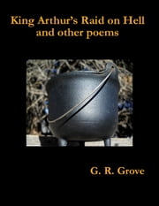 King Arthur's Raid On Hell and Other Poems ebook by G. R. Grove