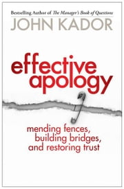 Effective Apology - Mending Fences, Building Bridges, and Restoring Trust ebook by John Kador