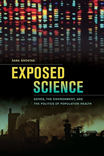 Exposed Science - Genes, the Environment, and the Politics of Population Health ebook by Sara Shostak