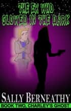 The Ex Who Glowed in the Dark - Book 2, Charley's Ghost ebook by Sally Berneathy