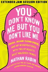 You Don't Know Me but You Don't Like Me - Phish, Insane Clown Posse, and My Misadventures with Two of Music's Most Maligned Tribes ebook by Nathan Rabin