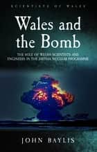 Wales and the Bomb - The Role of Welsh Scientists and Engineers in the UK Nuclear Programme 電子書籍 by John Baylis