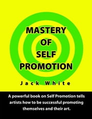Mastery of Self Promotion: A Powerful Book on Self Promotion Tells Artists how to be Successful Promoting Themselves and Their Art ebook by Jack White