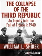 The Collapse of the Third Republic - An Inquiry into the Fall of France in 1940 ebook by William L. Shirer