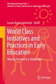 World Class Initiatives and Practices in Early Education - Moving Forward in a Global Age ebook by Louise Boyle Swiniarski