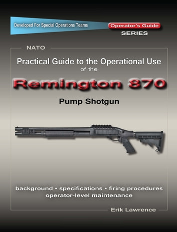 Practical Guide to the Operational Use of the Remington 870 Shotgun ebook by Erik Lawrence