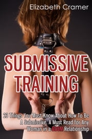 Submissive Training - 23 Things You Must Know About How To Be A Submissive. A Must Read For Any Woman In A BDSM Relationship ebook by Elizabeth Cramer