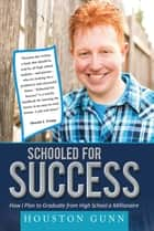 SCHOOLED FOR SUCCESS - HOW I PLAN TO GRADUATE FROM HIGH SCHOOL A MILLIONAIRE ebook by HOUSTON GUNN