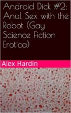 Android Dick #2: Anal Sex with the Robot (Gay Science Fiction Erotica) ebook by Alex Hardin