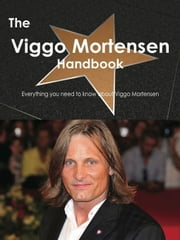 The Viggo Mortensen Handbook - Everything you need to know about Viggo Mortensen ebook by Smith, Emily