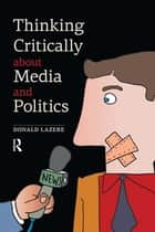Thinking Critically about Media and Politics ebook by Donald Lazere