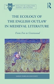 The Ecology of the English Outlaw in Medieval Literature - From Fen to Greenwood ebook by Sarah Harlan-Haughey