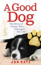 A Good Dog - The Story of Orson, Who Changed My Life ebook by Jon Katz