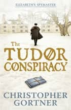 The Tudor Conspiracy - Elizabeth's Spymaster Two ebook by Christopher Gortner