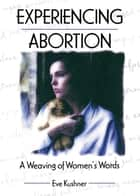 Experiencing Abortion - A Weaving of Women's Words ebook by Eve Kushner