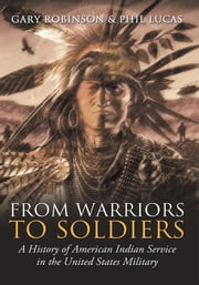 From Warriors to Soldiers - A History of American Indian Service in the United States Military ebook by Gary Robinson and Phil Lucas