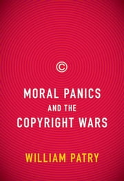 Moral Panics And The Copyright Wars ebook by William Patry