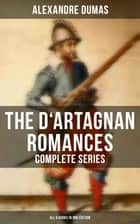 The D'Artagnan Romances - Complete Series (All 6 Books in One Edition) - The Three Musketeers, Twenty Years After, The Vicomte of Bragelonne, Ten Years Later, Louise de la Valliere & The Man in the Iron Mask ebook by Alexandre Dumas