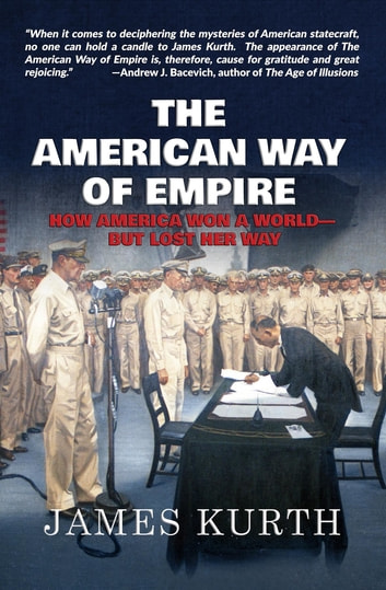 The American Way of Empire - How America Won a World--But Lost Her Way ebook by James Kurth