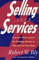 Selling Your Services - Proven Strategies For Getting Clients To Hire You (Or Your Firm) ebook by Robert W. Bly