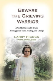 Beware the Grieving Warrior: A Child's Preventable Death, A Father's Fight for Justice ebook by Hicock, Larry